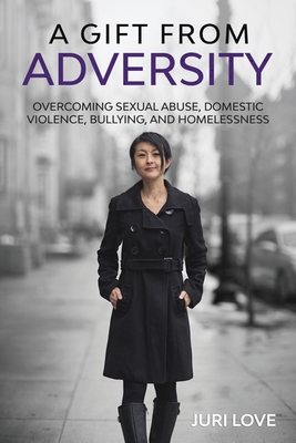 A Gift from Adversity: Overcoming Sexual Abuse, Domestic Violence, Bullying, and Homelessness Cover Image