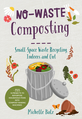 No-Waste Composting: Small-Space Waste Recycling, Indoors and Out. Plus, 10 projects to repurpose household items into compost-making machines (No-Waste Gardening) Cover Image