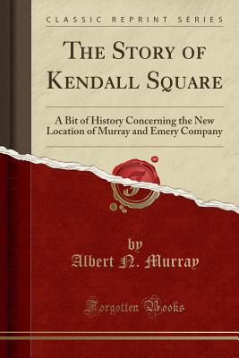 The Story of Kendall Square: A Bit of History Concerning the New Location of Murray and Emery Company (Classic Reprint) Cover Image
