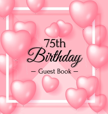 75th Birthday Guest Book: Pink Loved Balloons Hearts Theme, Best Wishes from Family and Friends to Write in, Guests Sign in for Party, Gift Log, Cover Image