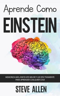 Aprende como Einstein: Memoriza más, enfócate mejor y lee efectivamente para aprender cualquier cosa: Las mejores técnicas de aprendizaje ace Cover Image