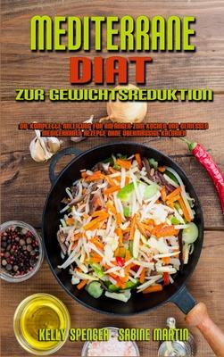 Mediterrane Diät Zur Gewichtsreduktion: Die Komplette Anleitung Für Anfänger Zum Kochen Und Genießen Mediterraner Rezepte Ohne Übermäßige Kalorien (Me Cover Image