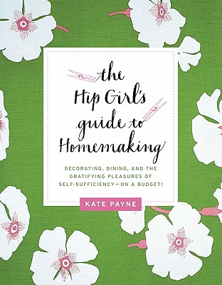 The Hip Girl's Guide to Homemaking: Decorating, Dining, and the Gratifying Pleasures of Self-Sufficiency--on a Budget! Cover Image
