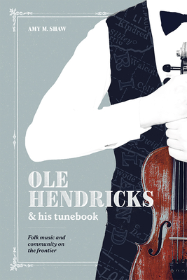 Ole Hendricks and His Tunebook: Folk Music and Community on the Frontier (Languages and Folklore of Upper Midwest) Cover Image