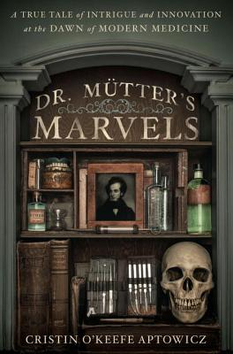Dr. Mutter's Marvels: A True Tale of Intrigue and Innovation at the Dawn of Modern Medicine Cover Image
