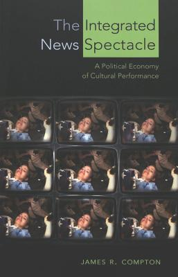 The Integrated News Spectacle: A Political Economy of Cultural Performance (Media and Culture #6) Cover Image