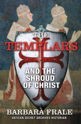 The Templars and the Shroud of Christ: A Priceless Relic in the Dawn of the Christian Era and the Men Who Swore to Protect It Cover Image