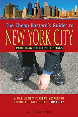 The Cheap Bastard's Guide to New York City: A Native New Yorker's Secrets of Living the Good Life--For Free! Cover Image