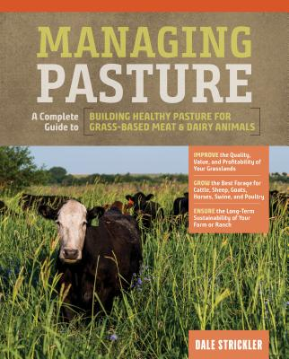 Managing Pasture: A Complete Guide to Building Healthy Pasture for Grass-Based Meat & Dairy Animals Cover Image