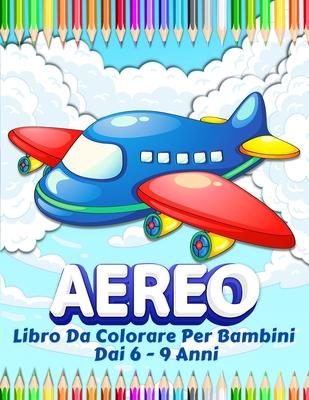 Aeroplani Libro Da Colorare Per I Bambini: Grande Collezione Di Aeroplani Divertenti Da Colorare. 50 Pagine Con Disegni Da Dipingere Per Ragazzi E Rag Cover Image
