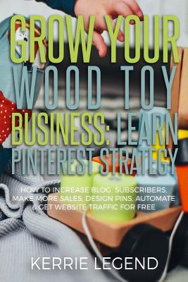 Grow Your Wood Toy Business: Learn Pinterest Strategy: How to Increase Blog Subscribers, Make More Sales, Design Pins, Automate & Get Website Traff Cover Image