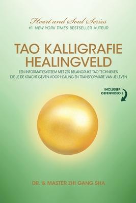 Tao Kalligrafie Healingveld: Een Informatiesysteem Met Zes Belangrijke Tao Technieken Die Je De Kracht Geven Voor Healing En Transformatie Van Je L Cover Image
