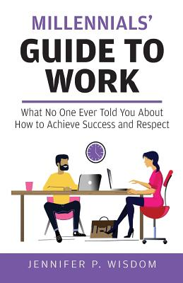 Millennials' Guide to Work: What No One Ever Told You About How to Achieve Success and Respect Cover Image