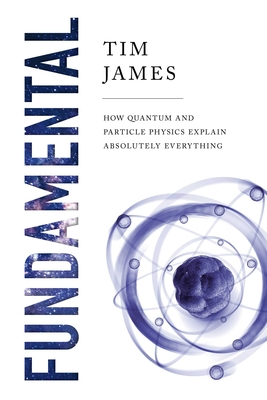 Fundamental: How Quantum and Particle Physics Explain Absolutely Everything Cover Image