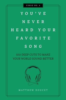 You've Never Heard Your Favorite Song: 100 Deep Cuts to Make Your World Sound Better (Curios) Cover Image