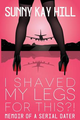 I Shaved My Legs for THIS?!: Memoir of a Serial Dater Cover Image