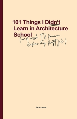 101 Things I Didn't Learn In Architecture School: And wish I had known before my first job Cover Image