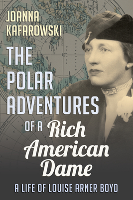 The Polar Adventures of a Rich American Dame: A Life of Louise Arner Boyd Cover Image