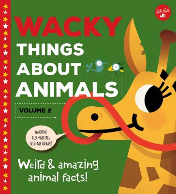 Wacky Things about Animals--Volume 2: Weird and Amazing Animal Facts! Cover Image