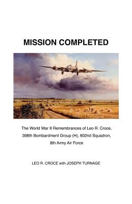 Mission Completed: The World War II Remembrances of Leo R. Croce, 398th Bombardment Group (H), 602nd Squadron, 8th Army Air Force cover