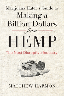 Marijuana Hater's Guide to Making a Billion Dollars from Hemp: The Next Disruptive Industry Cover Image