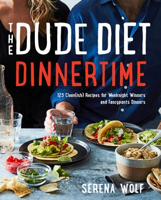 The Dude Diet Dinnertime: 125 Clean(ish) Recipes for Weeknight Winners and Fancypants Dinners Cover Image