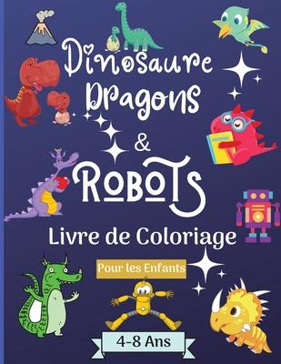 Dinosaures, dragons et robots - Livre à colorier pour enfants de 4 à 8 ans: Etonnant Livre de coloriage pour les enfants de 4 à 8 ans avec de magnifiq Cover Image