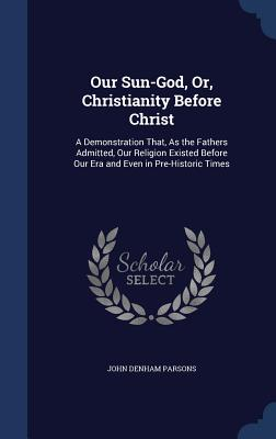 Our Sun-God, Or, Christianity Before Christ: A Demonstration That, as the Fathers Admitted, Our Religion Existed Before Our Era and Even in Pre-Histor Cover Image