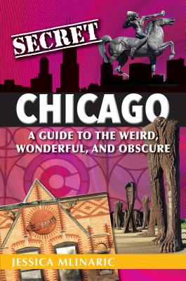 Secret Chicago: A Guide to the Weird, Wonderful, and Obscure Cover Image