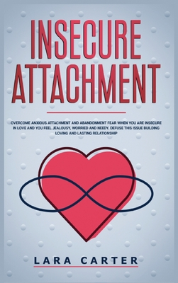 Insicure Attachment: Overcome anxious attachment and abandonment fear when you are insecure in love and you feel jealousy, worried and need Cover Image