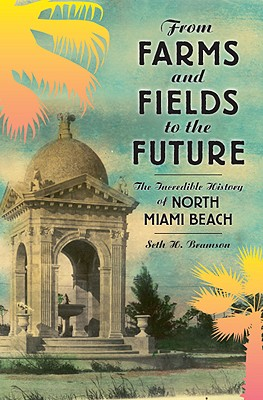 From Farms and Fields to the Future: The Incredible History of North Miami Beach Cover Image