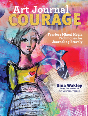 Art Journal Courage: Fearless Mixed Media Techniques for Journaling Bravely Cover Image