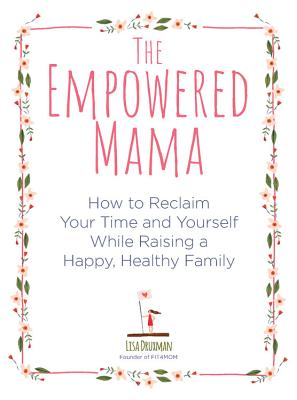 The Empowered Mama: How to Reclaim Your Time and Yourself While Raising a Happy, Healthy Family Cover Image