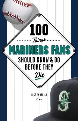 100 Things Mariners Fans Should Know & Do Before They Die (100 Things...Fans Should Know) Cover Image