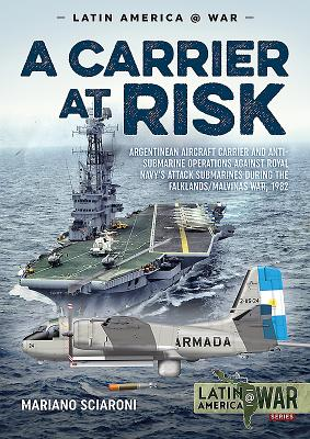 A Carrier at Risk: Argentinean Aircraft Carrier and Anti-Submarine Operations Against Royal Navy's Attack Submarines During the Falklands (Latin America@War) Cover Image