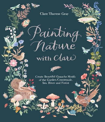 Painting Nature with Clare: Create Beautiful Gouache Motifs of the Garden, Countryside, Sea, River and Forest cover