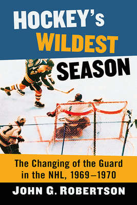 Hockey's Wildest Season: The Changing of the Guard in the Nhl, 1969-1970 Cover Image