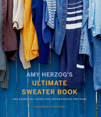 Amy Herzog's Ultimate Sweater Book: The Essential Guide for Adventurous Knitters Cover Image