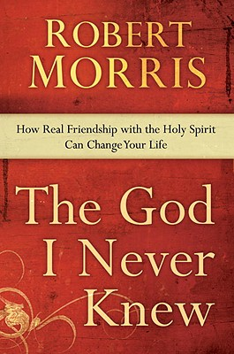 The God I Never Knew: How Real Friendship with the Holy Spirit Can Change Your Life Cover Image