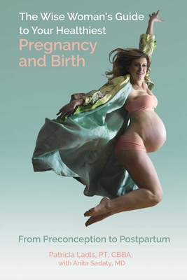 The Wise Woman's Guide to Your Healthiest Pregnancy and Birth: From Preconception to Postpartum Cover Image