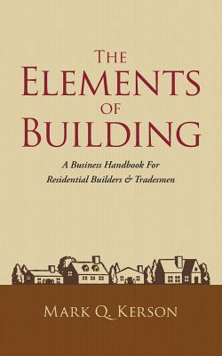 The Elements of Building: A Business Handbook for Residential Builders & Tradesmen Cover Image