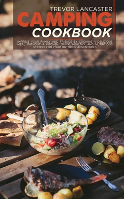 Camping Cookbook: Impress your Family and Friends by Cooking a Delicious Meal Without a Kitchen. Quick, Healthy, and Nutritious Recipes Cover Image