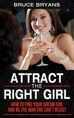 Attract The Right Girl: How to Find Your Dream Girl and Be the Man She Can't Resist Cover Image