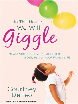 In This House, We Will Giggle: Making Virtues, Love, & Laughter a Daily Part of Your Family Life Cover Image