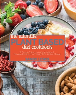 The Ultimate Plant Based Diet Cookbook: A Super Collection of 500 Natural, Flexible Recipes For Eating Well Without Meat Cover Image