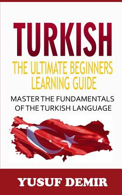 Turkish: The Ultimate Beginners Learning Guide: Master The Fundamentals Of The Turkish Language (Learn Turkish, Turkish Languag Cover Image