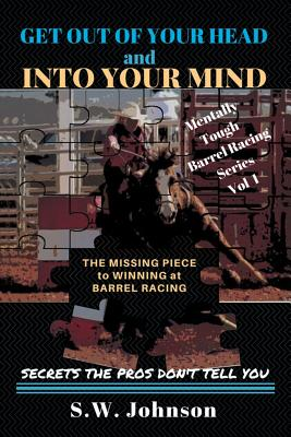 Get out of Your Head and into Your Mind: The Missing Piece to Winning at Barrel Racing Secrets the Pros Don't Tell You Cover Image