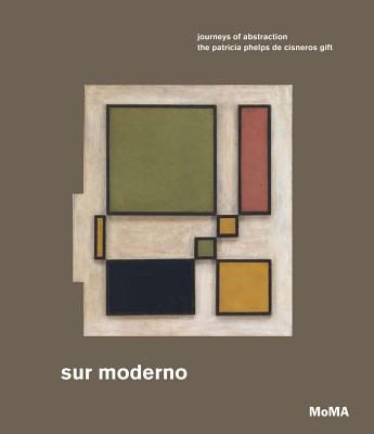Sur Moderno: Journeys of Abstraction: The Patricia Phelps de Cisneros Gift Cover Image
