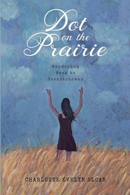 Dot on the Prairie: Wandering Back to Saskatchewan Cover Image