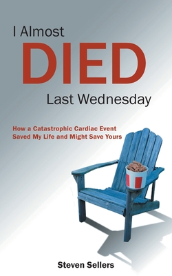 I Almost Died Last Wednesday: How a Catastrophic Cardiac Event Saved My Life and Might Save Yours Cover Image